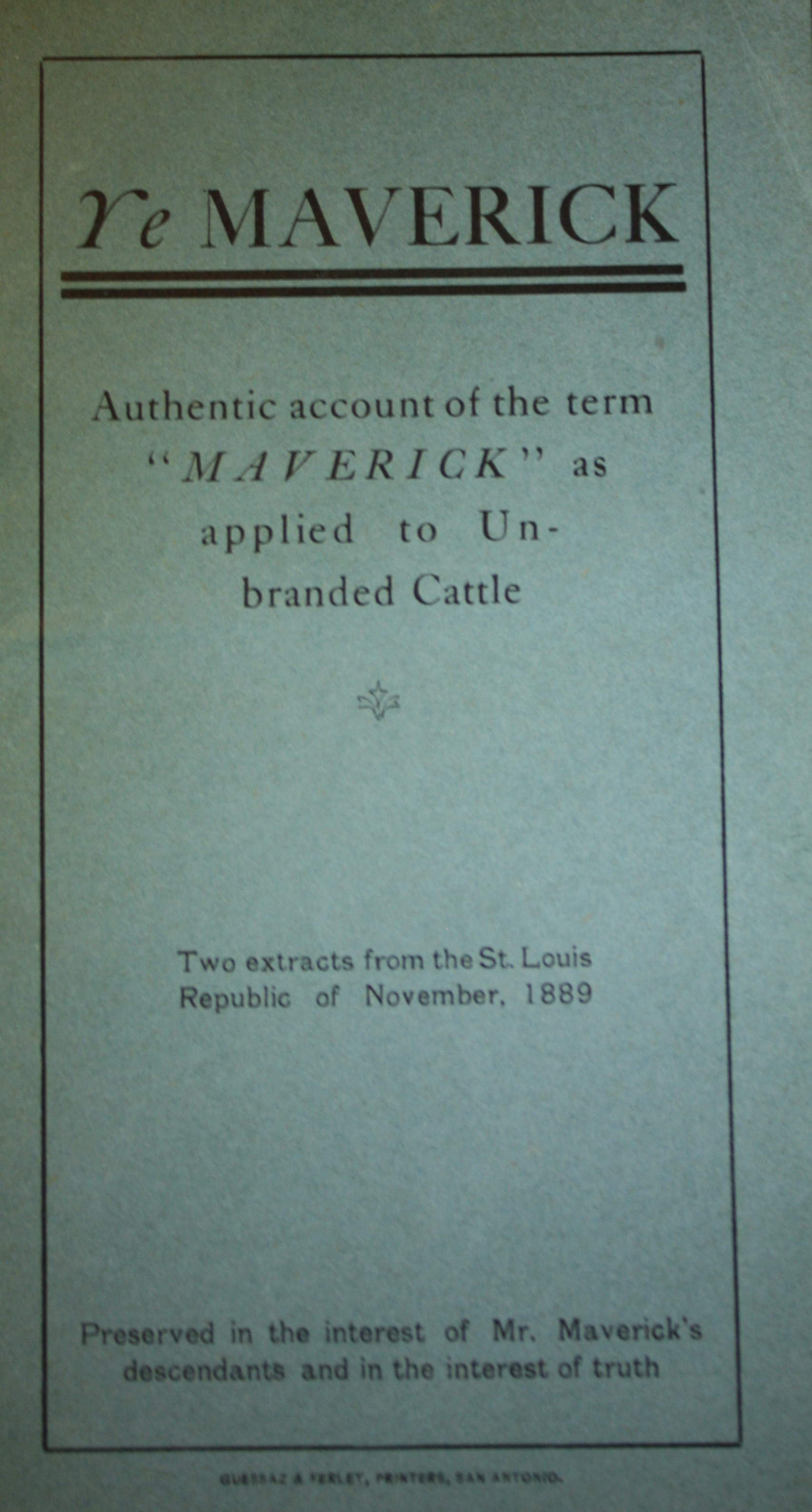 Image for Ye Maverick Authentic Account of the Term Maverick As Applied to Un-branded Cattle Two Extracts From the St. Louis Republic of November 1889, Preserved in the Interest of Mr. Maverick's Descendants and in the Interest of Truth