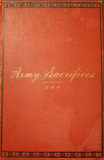 Image for Army Sacrifices Or Briefs From Official Pigeon-Holes. Sketches Based on Official Records Grouped Together for the Purpose of Illustrating the Services and Experiences of the Regular Army of the United States on the Indian Frontier. By James B. Fry, Colonel Adjutant-General's Department, and Brevet Major-General United States Army