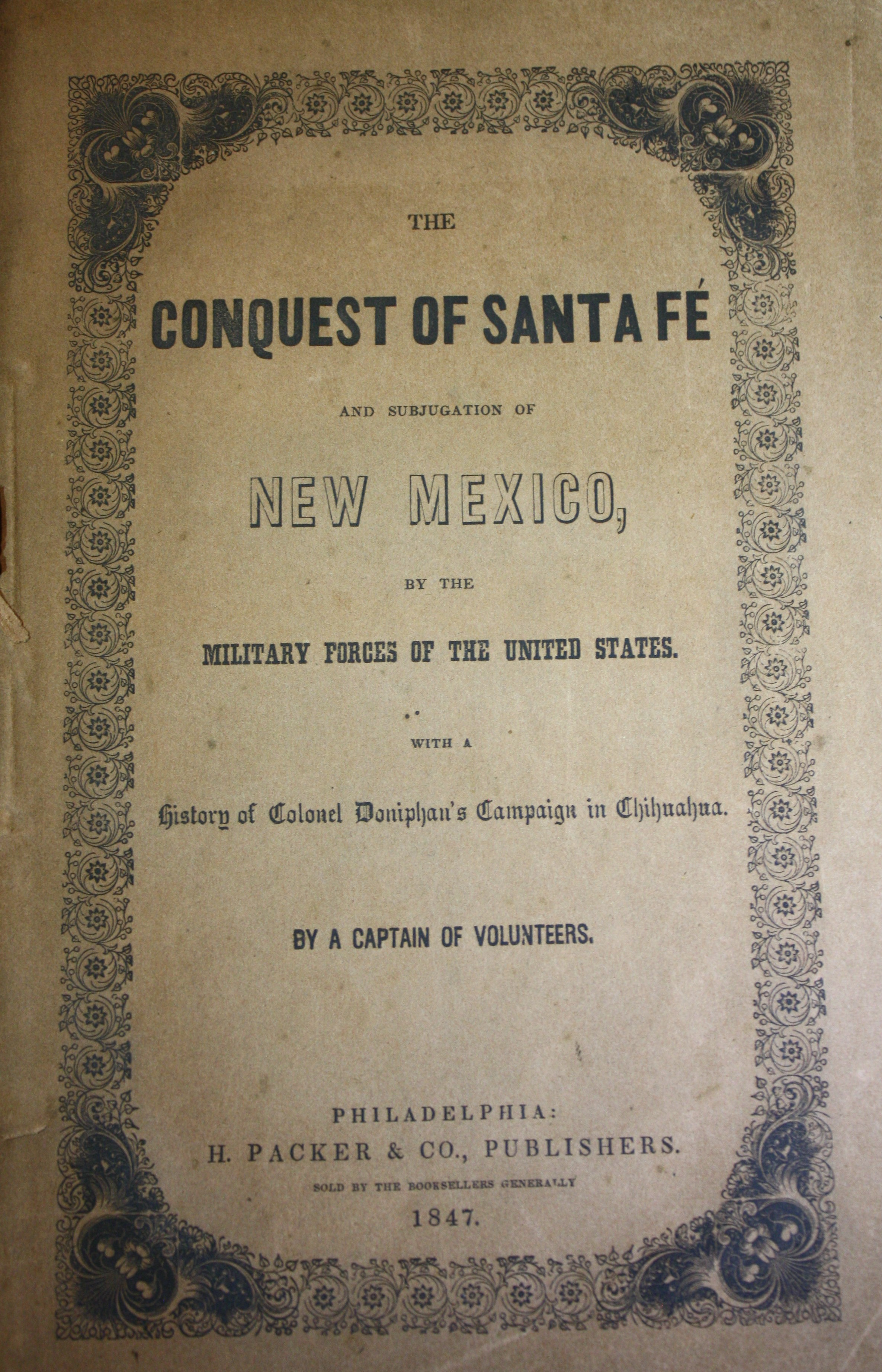 Image for The Conquest of Santa Fe and Subjugation of New Mexico by the Military Forces of the United States; with Documents, Embracing the Opinions of the Honourable Thomas H. Benton, Gen. Sam Houston, and others, in Reference to Annexation; and a History of Colonel Doniphan's Campaign in Chihuahua By a Captain of Volunteers.